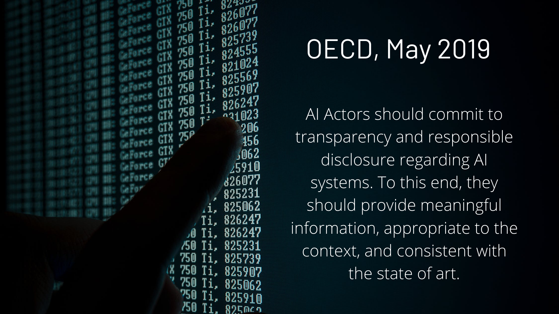 AI Actors should commit to transparency and responsible disclosure regarding AI systems. To this end, they should provide meaningful information, appropriate to the context, and consistent with the state of art. - OECD, May 2019