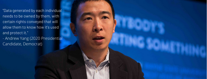 Data generated by each individual needs to be owned by them, with certain rights conveyed that will allow them to know how it's used and protect it. - 2020 Presidential Candidate Andrew Yang