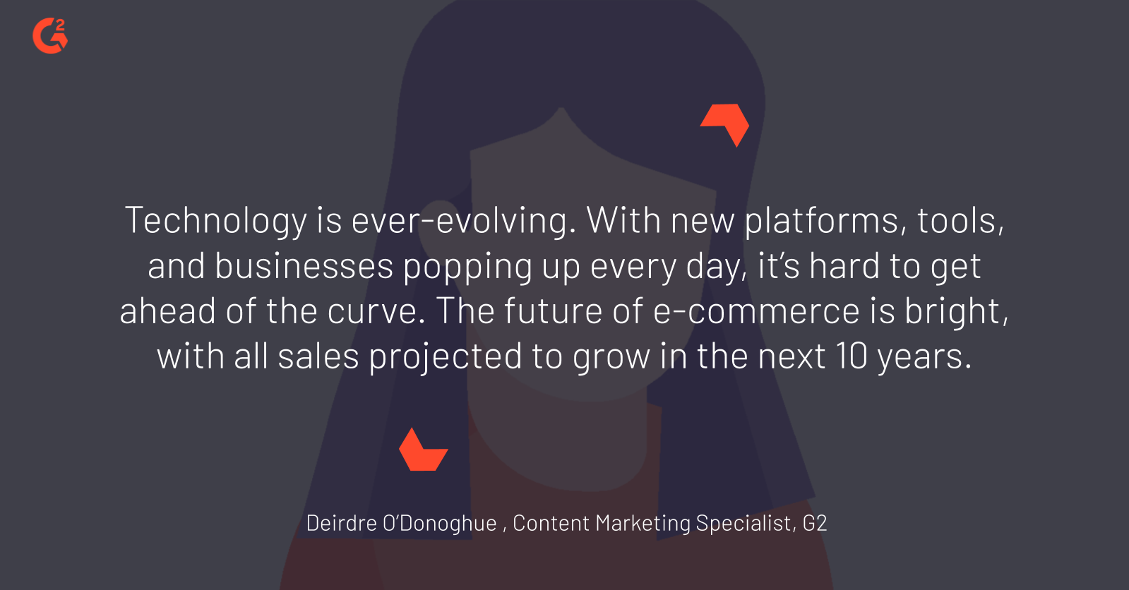 "quote by G2 senior content marketing specialist Deirdre O'Donoghue about the future of commerce: ""Technology is ever-evolving. With new platforms, tools, and businesses popping up every day, it's hard to get ahead of the curve. The future of e-commerce is bright, with all sales projected to grow in the next 10 years."""
